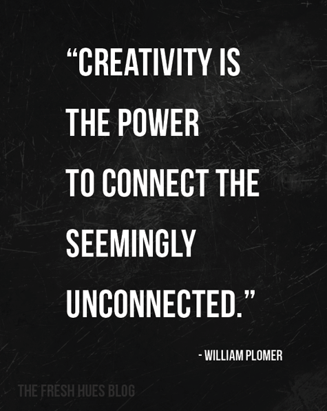 """Creativity is the power to connect the seemingly unconnected."" - William Plomer"
