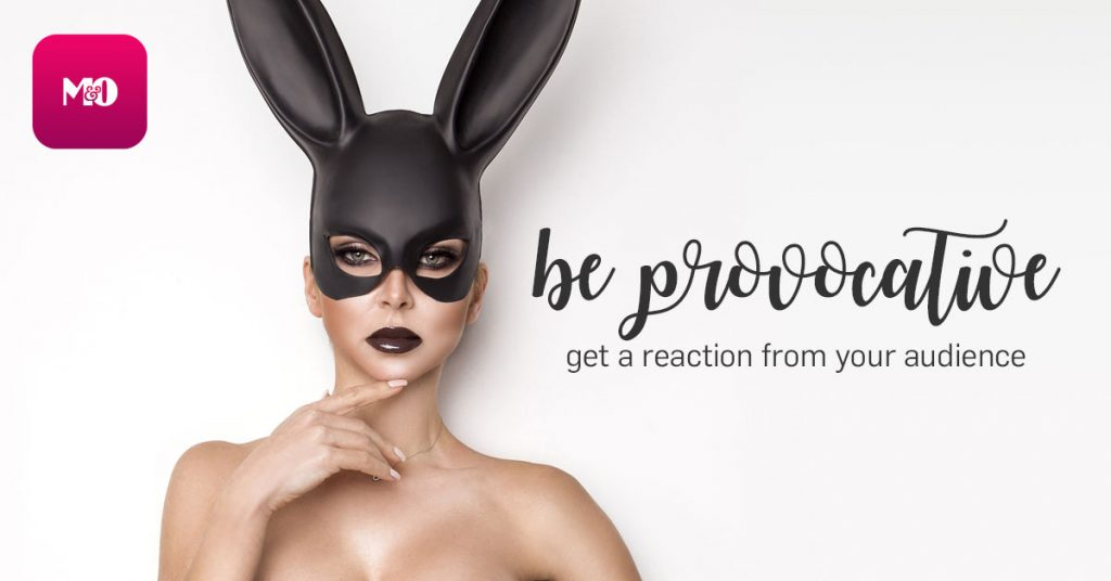 Be Provocative! Get A Reaction From Your Audience